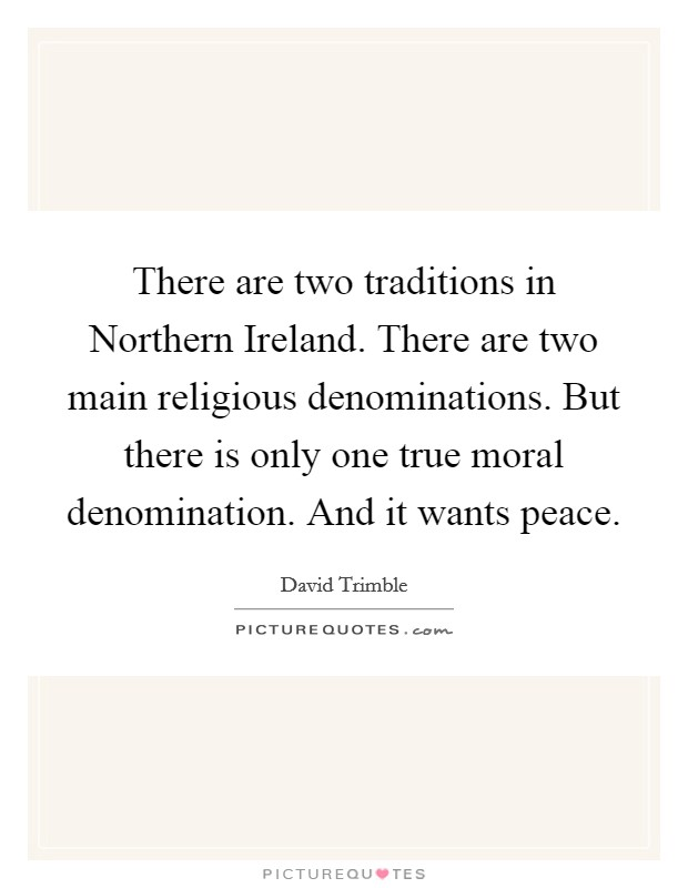 There are two traditions in Northern Ireland. There are two main religious denominations. But there is only one true moral denomination. And it wants peace Picture Quote #1