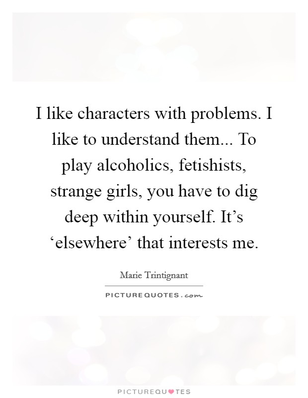 I like characters with problems. I like to understand them... To play alcoholics, fetishists, strange girls, you have to dig deep within yourself. It's 'elsewhere' that interests me Picture Quote #1