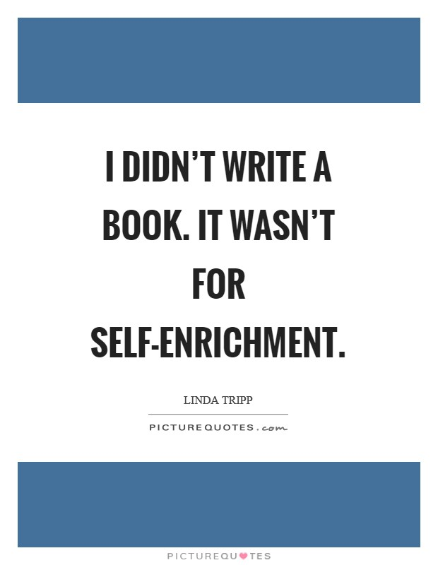 I didn't write a book. It wasn't for self-enrichment Picture Quote #1