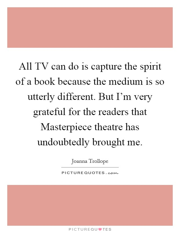 All TV can do is capture the spirit of a book because the medium is so utterly different. But I'm very grateful for the readers that Masterpiece theatre has undoubtedly brought me Picture Quote #1