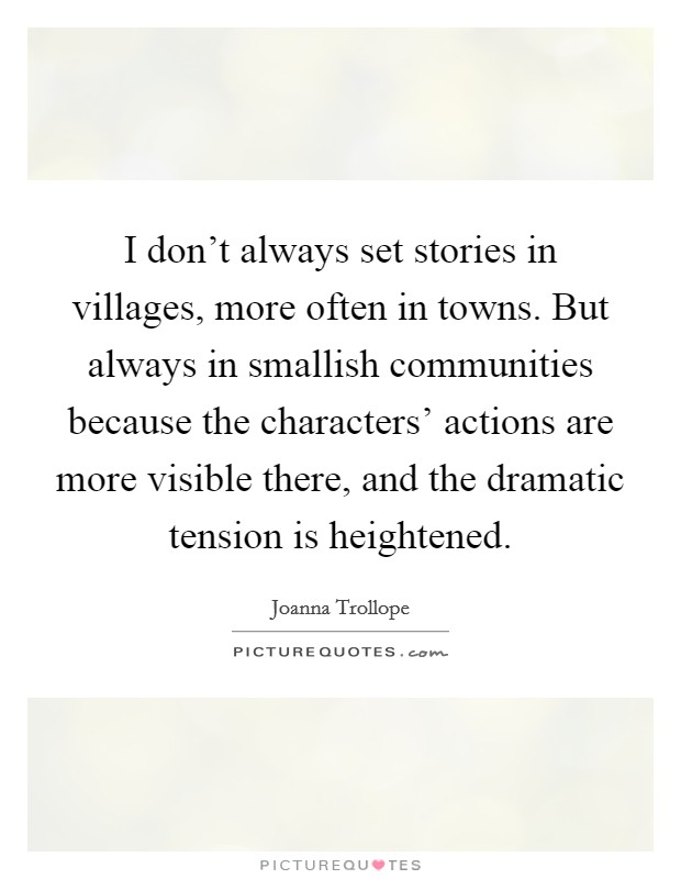 I don't always set stories in villages, more often in towns. But always in smallish communities because the characters' actions are more visible there, and the dramatic tension is heightened Picture Quote #1