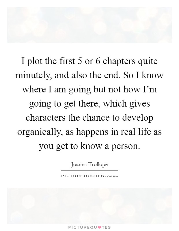 I plot the first 5 or 6 chapters quite minutely, and also the end. So I know where I am going but not how I'm going to get there, which gives characters the chance to develop organically, as happens in real life as you get to know a person Picture Quote #1