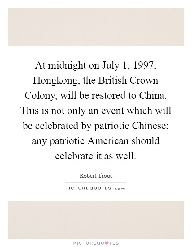 At midnight on July 1, 1997, Hongkong, the British Crown Colony, will be restored to China. This is not only an event which will be celebrated by patriotic Chinese; any patriotic American should celebrate it as well Picture Quote #1