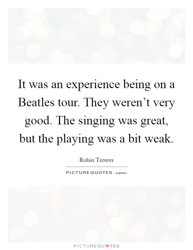 It was an experience being on a Beatles tour. They weren't very good. The singing was great, but the playing was a bit weak Picture Quote #1
