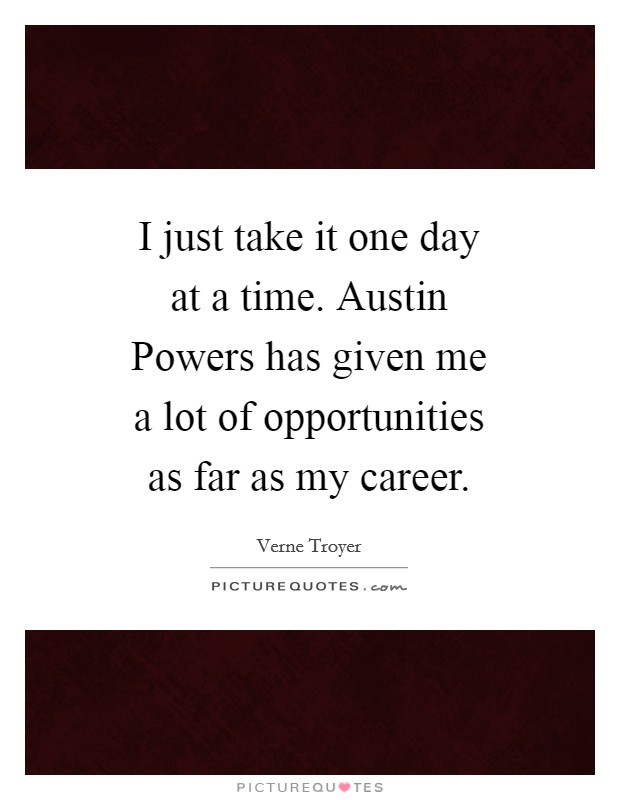 I just take it one day at a time. Austin Powers has given me a lot of opportunities as far as my career Picture Quote #1