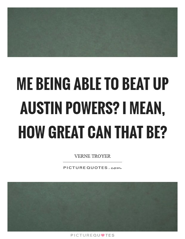 Me being able to beat up Austin Powers? I mean, how great can that be? Picture Quote #1