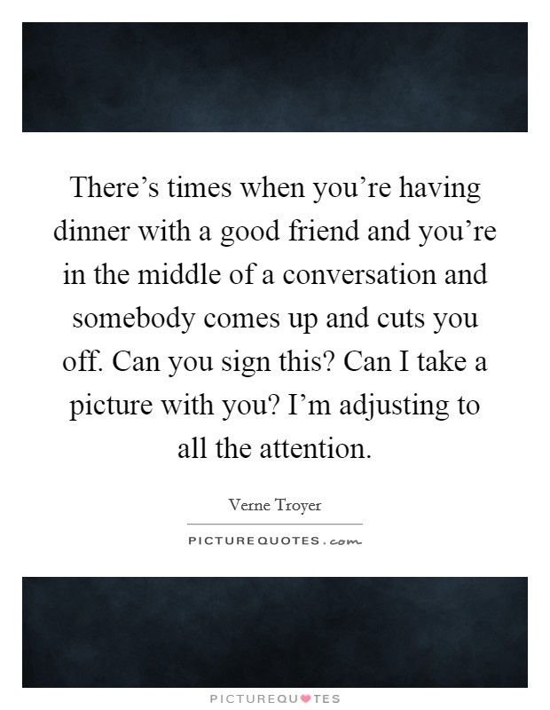 There's times when you're having dinner with a good friend and you're in the middle of a conversation and somebody comes up and cuts you off. Can you sign this? Can I take a picture with you? I'm adjusting to all the attention Picture Quote #1