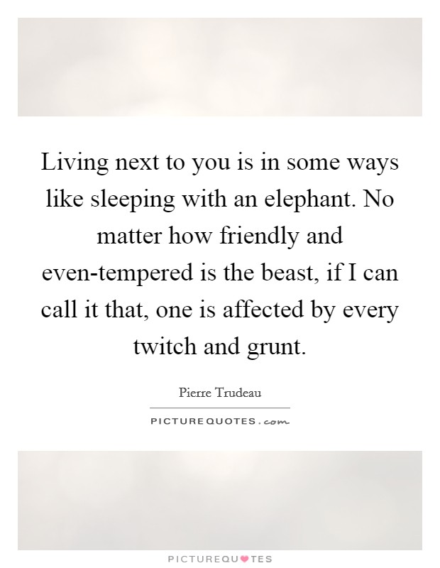 Living next to you is in some ways like sleeping with an elephant. No matter how friendly and even-tempered is the beast, if I can call it that, one is affected by every twitch and grunt Picture Quote #1