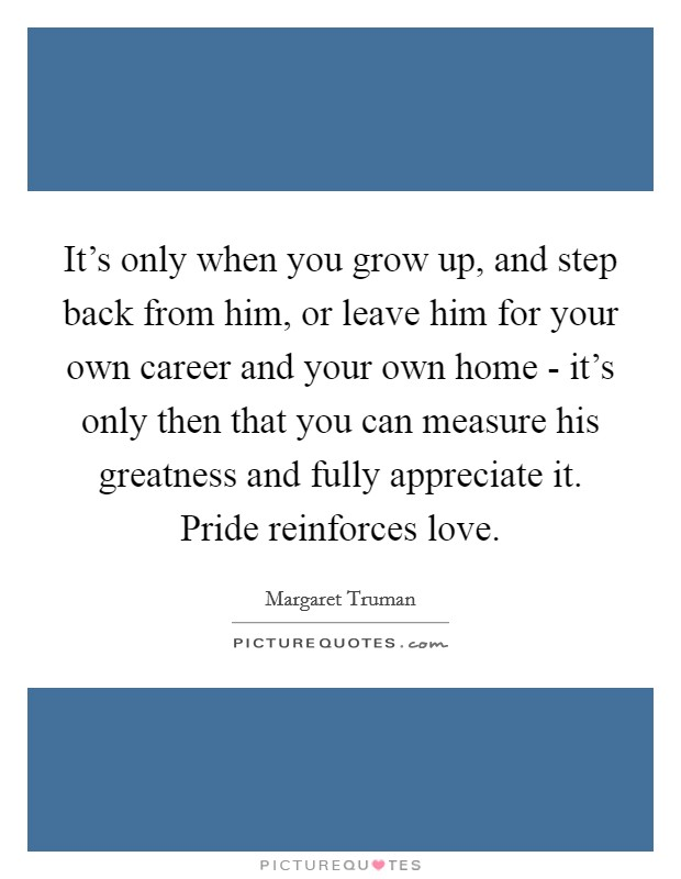It's only when you grow up, and step back from him, or leave him for your own career and your own home - it's only then that you can measure his greatness and fully appreciate it. Pride reinforces love Picture Quote #1