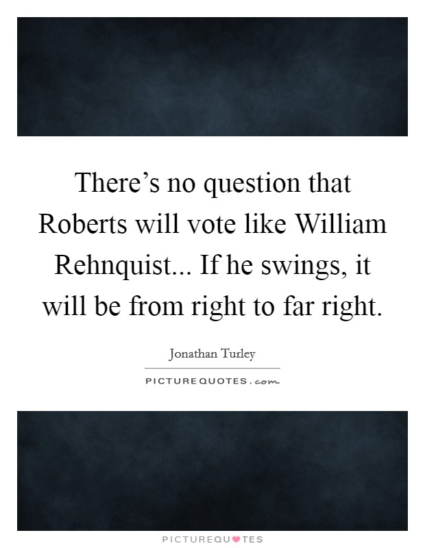There's no question that Roberts will vote like William Rehnquist... If he swings, it will be from right to far right Picture Quote #1
