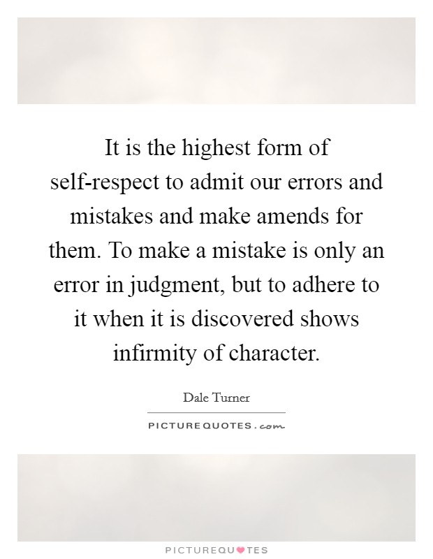 It is the highest form of self-respect to admit our errors and mistakes and make amends for them. To make a mistake is only an error in judgment, but to adhere to it when it is discovered shows infirmity of character Picture Quote #1