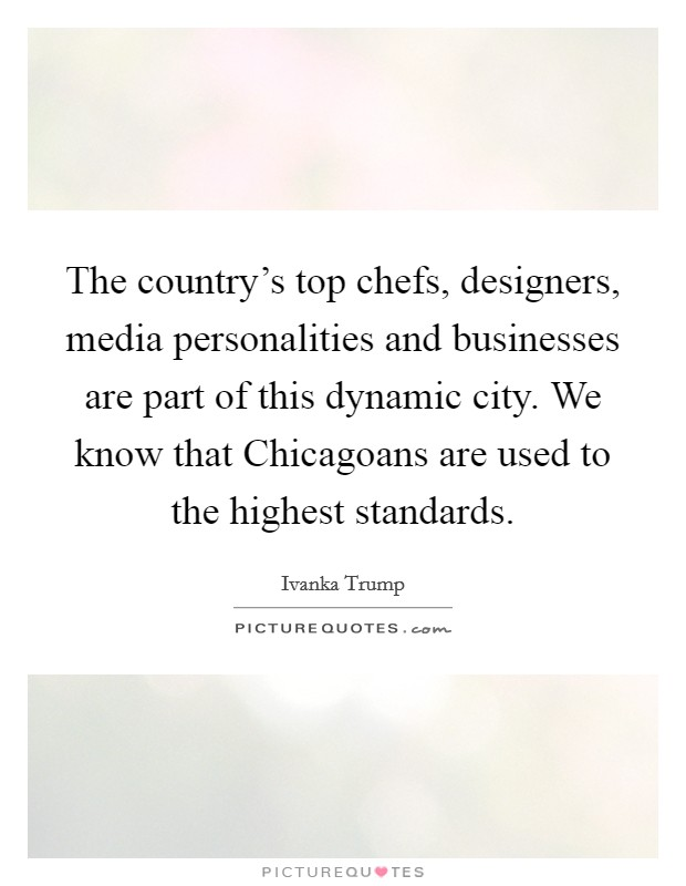 The country's top chefs, designers, media personalities and businesses are part of this dynamic city. We know that Chicagoans are used to the highest standards Picture Quote #1