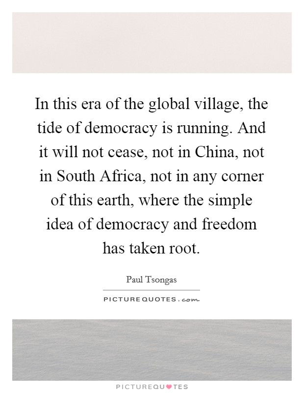 In this era of the global village, the tide of democracy is running. And it will not cease, not in China, not in South Africa, not in any corner of this earth, where the simple idea of democracy and freedom has taken root Picture Quote #1