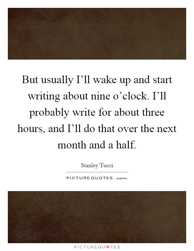 But usually I'll wake up and start writing about nine o'clock. I'll probably write for about three hours, and I'll do that over the next month and a half Picture Quote #1