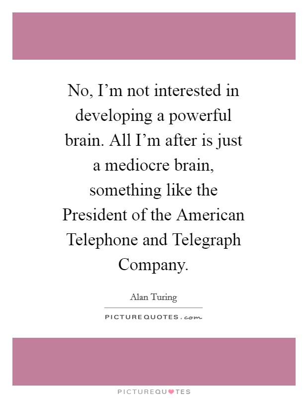 No, I'm not interested in developing a powerful brain. All I'm after is just a mediocre brain, something like the President of the American Telephone and Telegraph Company Picture Quote #1