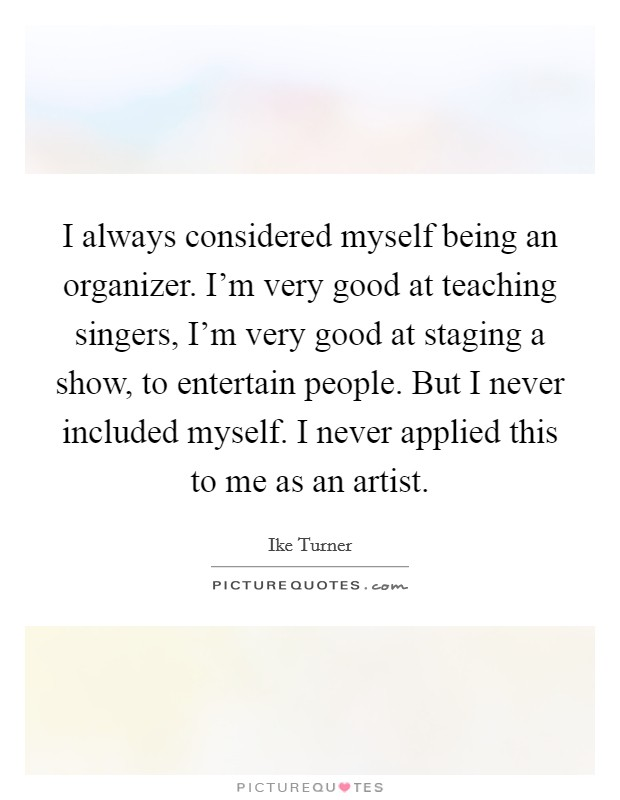 I always considered myself being an organizer. I'm very good at teaching singers, I'm very good at staging a show, to entertain people. But I never included myself. I never applied this to me as an artist Picture Quote #1