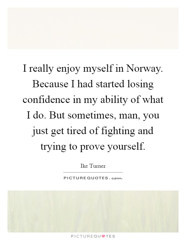 I really enjoy myself in Norway. Because I had started losing confidence in my ability of what I do. But sometimes, man, you just get tired of fighting and trying to prove yourself Picture Quote #1