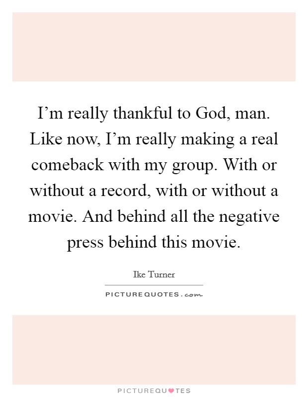I'm really thankful to God, man. Like now, I'm really making a real comeback with my group. With or without a record, with or without a movie. And behind all the negative press behind this movie Picture Quote #1