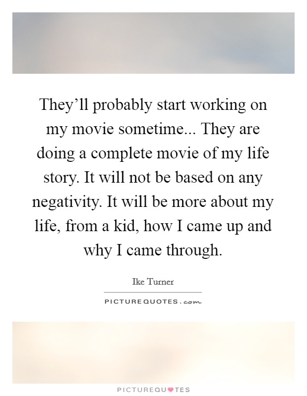 They'll probably start working on my movie sometime... They are doing a complete movie of my life story. It will not be based on any negativity. It will be more about my life, from a kid, how I came up and why I came through Picture Quote #1