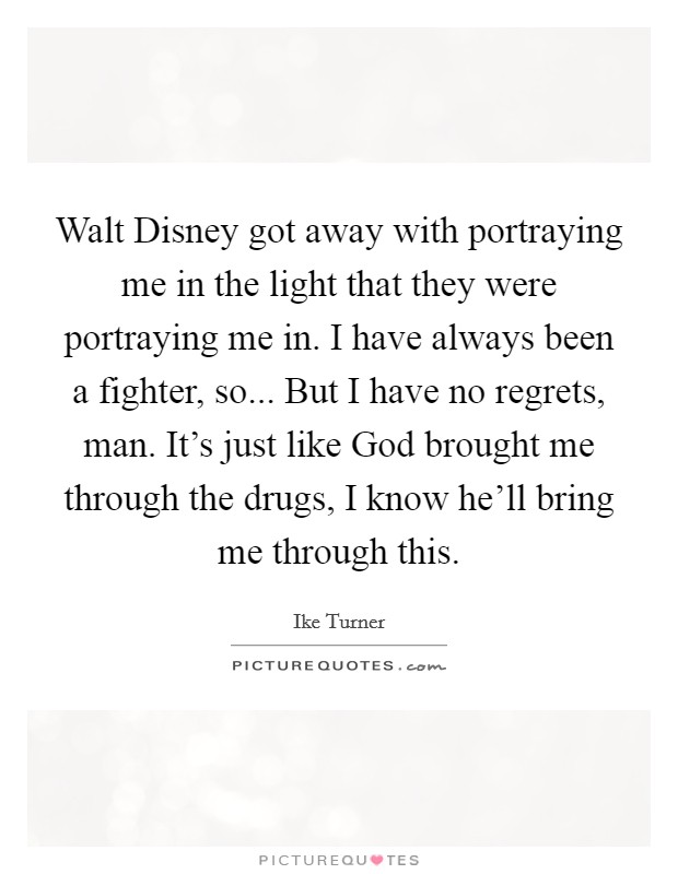 Walt Disney got away with portraying me in the light that they were portraying me in. I have always been a fighter, so... But I have no regrets, man. It's just like God brought me through the drugs, I know he'll bring me through this Picture Quote #1