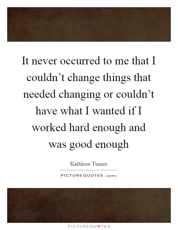 It never occurred to me that I couldn't change things that needed changing or couldn't have what I wanted if I worked hard enough and was good enough Picture Quote #1