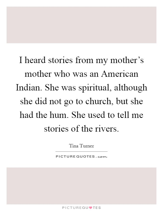 I heard stories from my mother's mother who was an American Indian. She was spiritual, although she did not go to church, but she had the hum. She used to tell me stories of the rivers Picture Quote #1