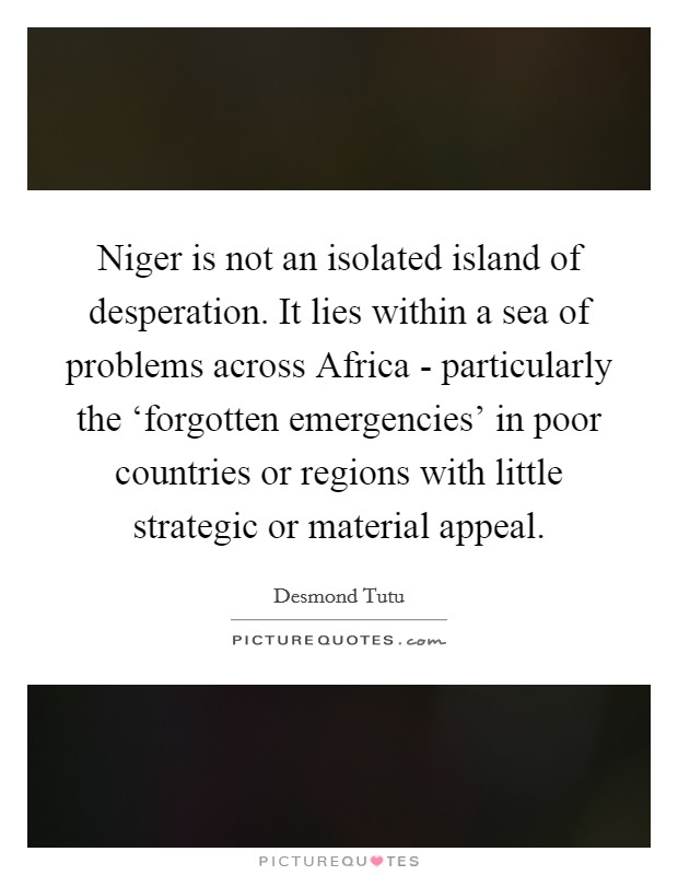 Niger is not an isolated island of desperation. It lies within a sea of problems across Africa - particularly the 'forgotten emergencies' in poor countries or regions with little strategic or material appeal Picture Quote #1
