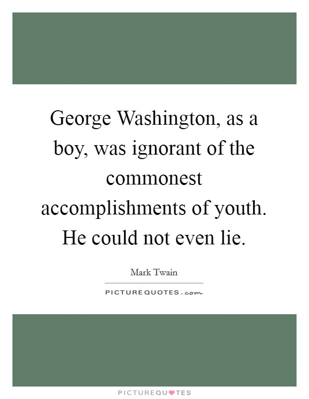 George Washington, as a boy, was ignorant of the commonest accomplishments of youth. He could not even lie Picture Quote #1