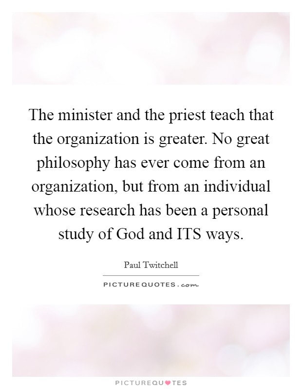 The minister and the priest teach that the organization is greater. No great philosophy has ever come from an organization, but from an individual whose research has been a personal study of God and ITS ways Picture Quote #1