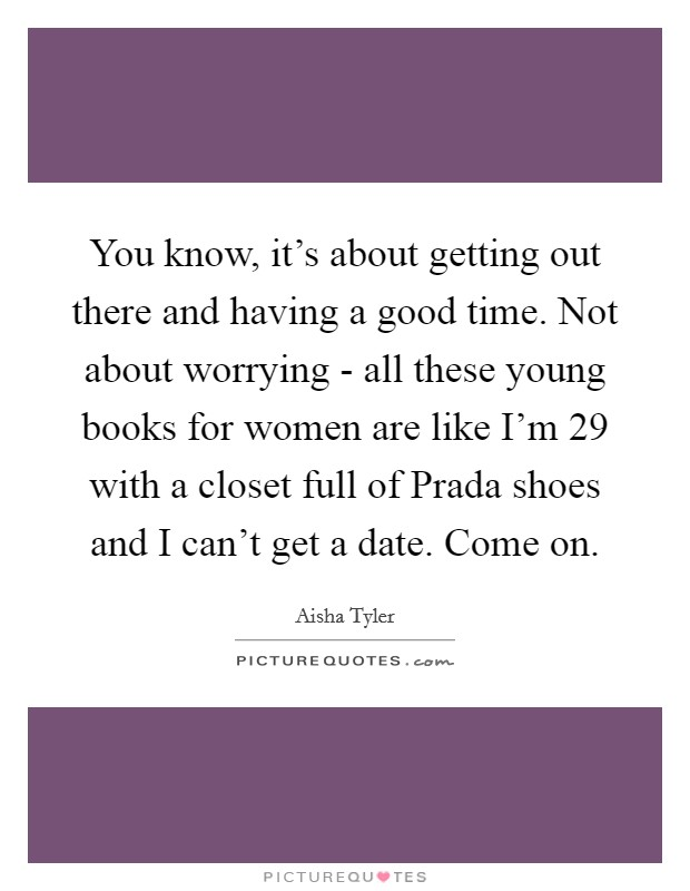 You know, it's about getting out there and having a good time. Not about worrying - all these young books for women are like I'm 29 with a closet full of Prada shoes and I can't get a date. Come on Picture Quote #1