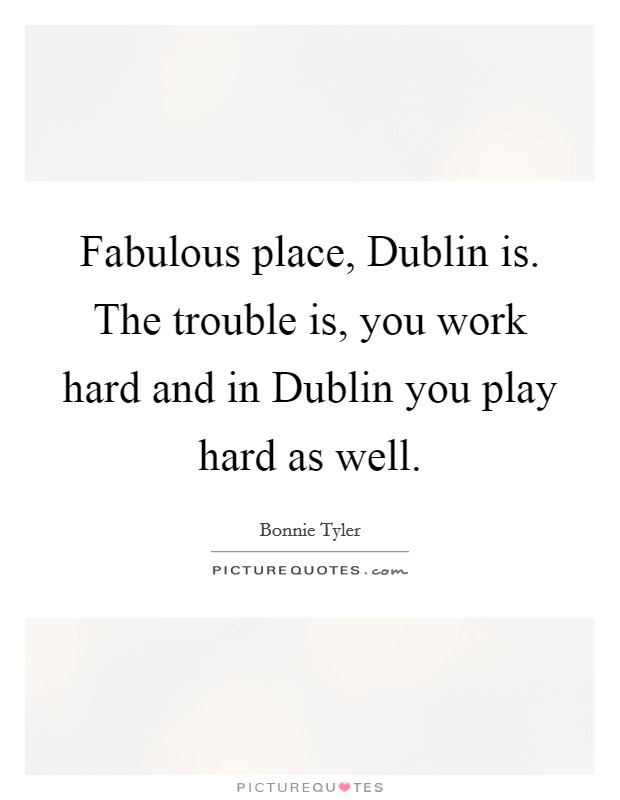 Fabulous place, Dublin is. The trouble is, you work hard and in Dublin you play hard as well Picture Quote #1