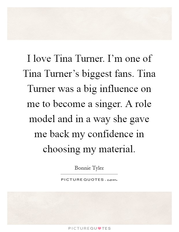 I love Tina Turner. I'm one of Tina Turner's biggest fans. Tina Turner was a big influence on me to become a singer. A role model and in a way she gave me back my confidence in choosing my material Picture Quote #1