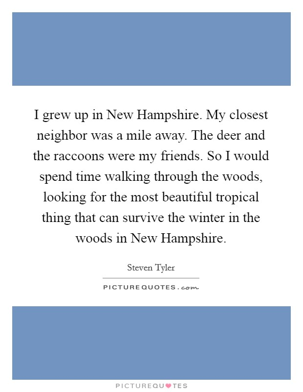 I grew up in New Hampshire. My closest neighbor was a mile away. The deer and the raccoons were my friends. So I would spend time walking through the woods, looking for the most beautiful tropical thing that can survive the winter in the woods in New Hampshire Picture Quote #1