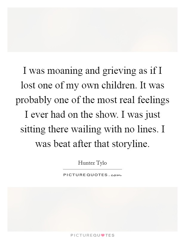 I was moaning and grieving as if I lost one of my own children. It was probably one of the most real feelings I ever had on the show. I was just sitting there wailing with no lines. I was beat after that storyline Picture Quote #1