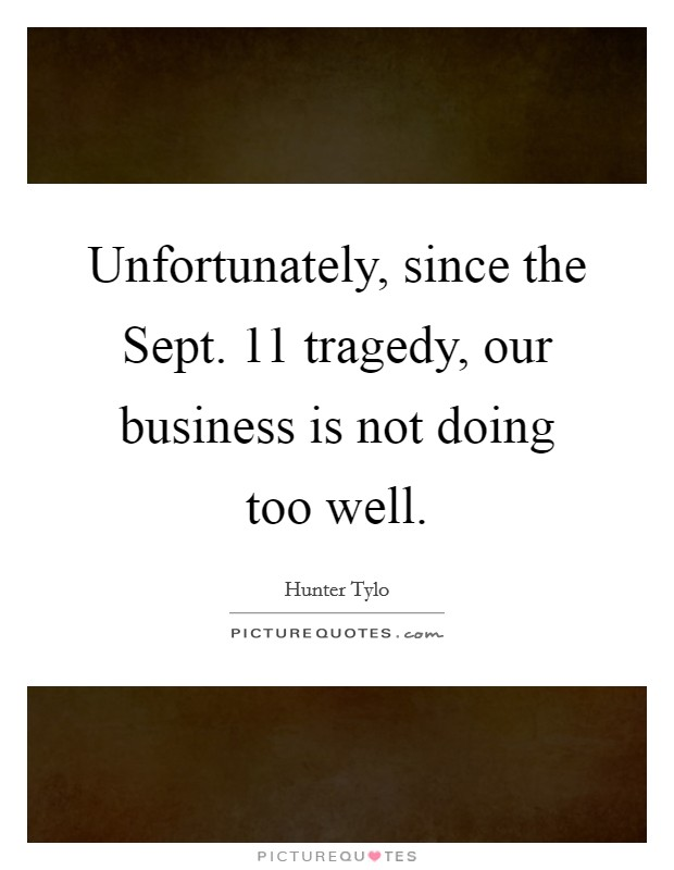 Unfortunately, since the Sept. 11 tragedy, our business is not doing too well Picture Quote #1