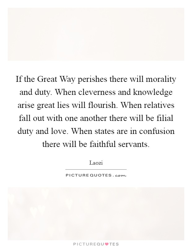 If the Great Way perishes there will morality and duty. When cleverness and knowledge arise great lies will flourish. When relatives fall out with one another there will be filial duty and love. When states are in confusion there will be faithful servants Picture Quote #1