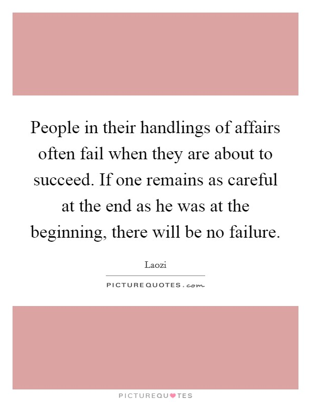 People in their handlings of affairs often fail when they are about to succeed. If one remains as careful at the end as he was at the beginning, there will be no failure Picture Quote #1