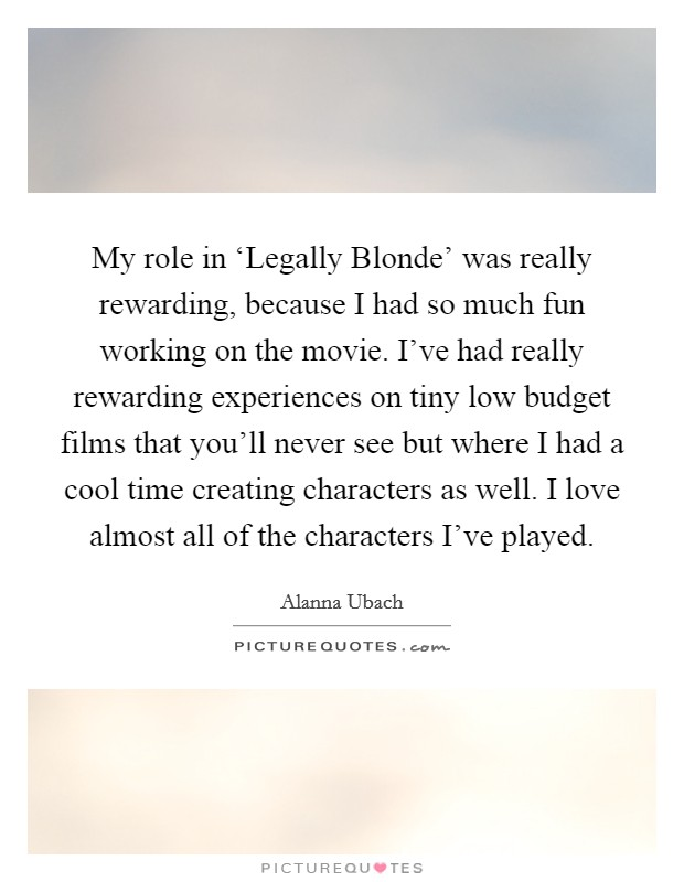 My role in 'Legally Blonde' was really rewarding, because I had so much fun working on the movie. I've had really rewarding experiences on tiny low budget films that you'll never see but where I had a cool time creating characters as well. I love almost all of the characters I've played Picture Quote #1
