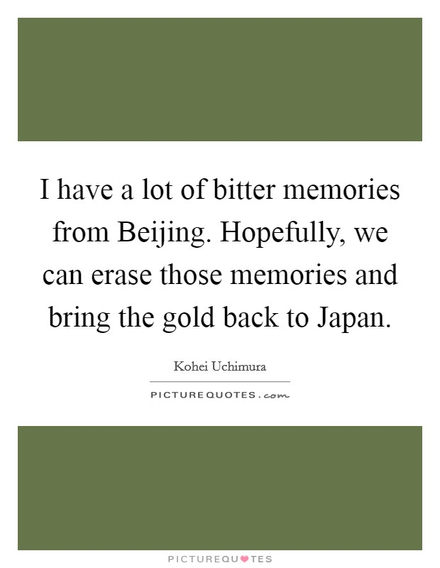 I have a lot of bitter memories from Beijing. Hopefully, we can erase those memories and bring the gold back to Japan Picture Quote #1