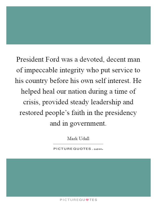 President Ford was a devoted, decent man of impeccable integrity who put service to his country before his own self interest. He helped heal our nation during a time of crisis, provided steady leadership and restored people's faith in the presidency and in government Picture Quote #1
