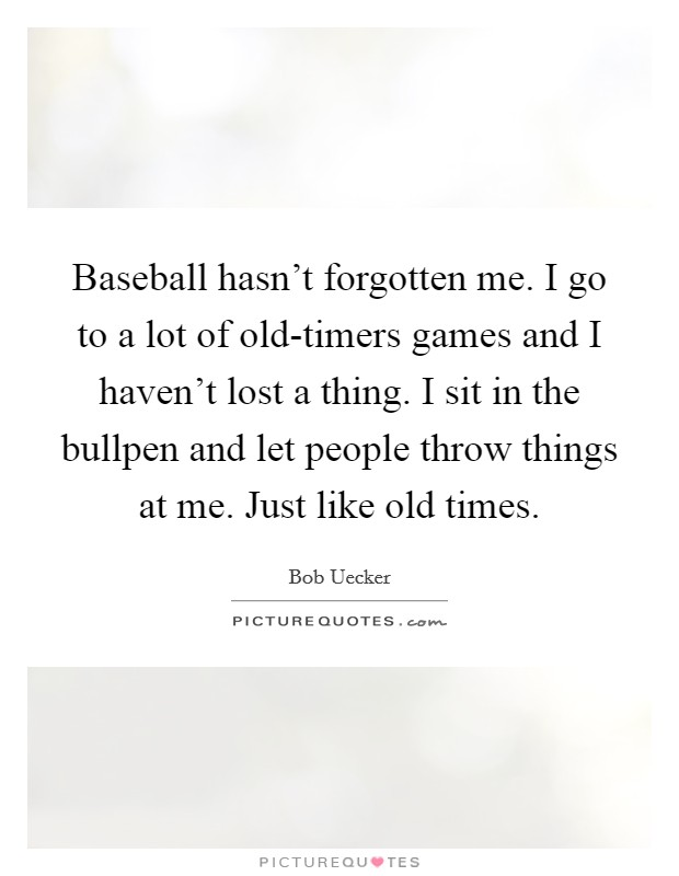 Baseball hasn't forgotten me. I go to a lot of old-timers games and I haven't lost a thing. I sit in the bullpen and let people throw things at me. Just like old times Picture Quote #1