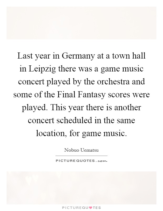 Last year in Germany at a town hall in Leipzig there was a game music concert played by the orchestra and some of the Final Fantasy scores were played. This year there is another concert scheduled in the same location, for game music Picture Quote #1