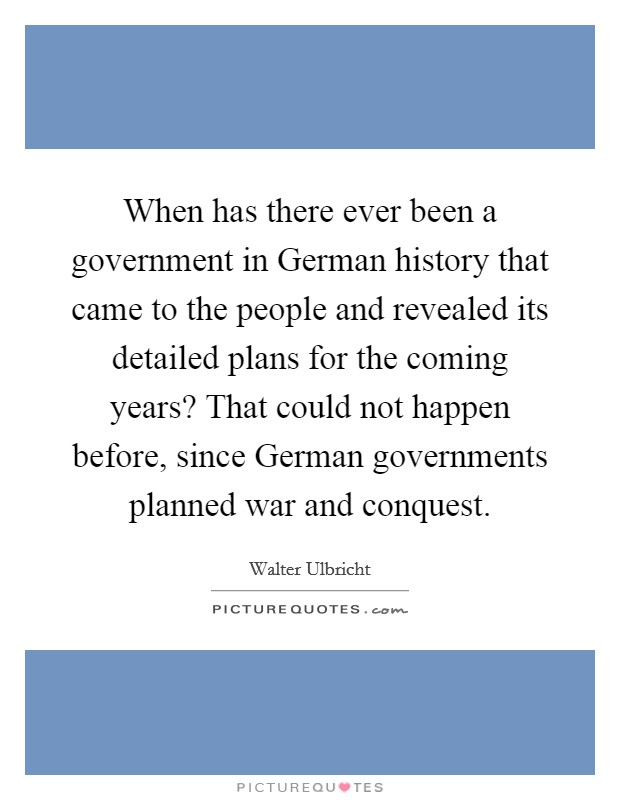 When has there ever been a government in German history that came to the people and revealed its detailed plans for the coming years? That could not happen before, since German governments planned war and conquest Picture Quote #1