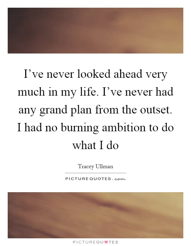 I've never looked ahead very much in my life. I've never had any grand plan from the outset. I had no burning ambition to do what I do Picture Quote #1