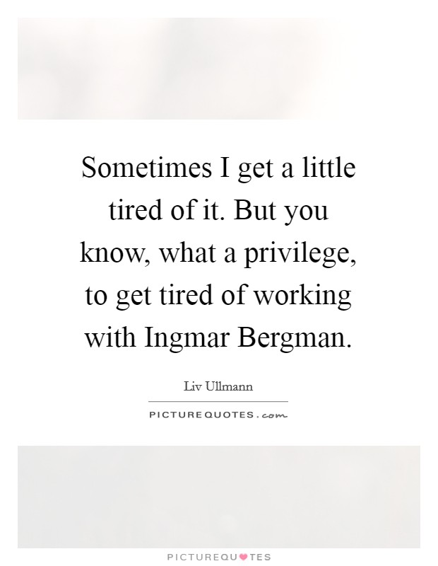 Sometimes I get a little tired of it. But you know, what a privilege, to get tired of working with Ingmar Bergman Picture Quote #1