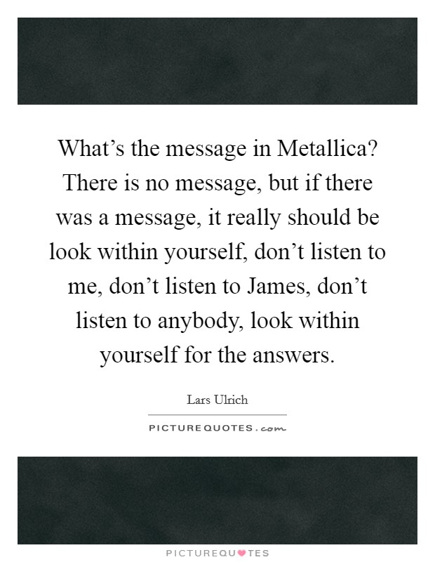 What's the message in Metallica? There is no message, but if there was a message, it really should be look within yourself, don't listen to me, don't listen to James, don't listen to anybody, look within yourself for the answers Picture Quote #1
