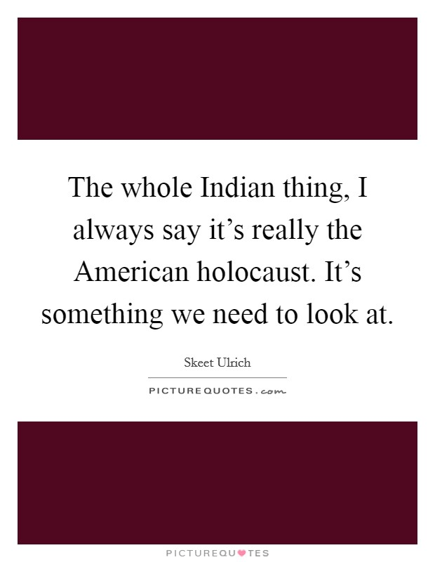 The whole Indian thing, I always say it's really the American holocaust. It's something we need to look at Picture Quote #1