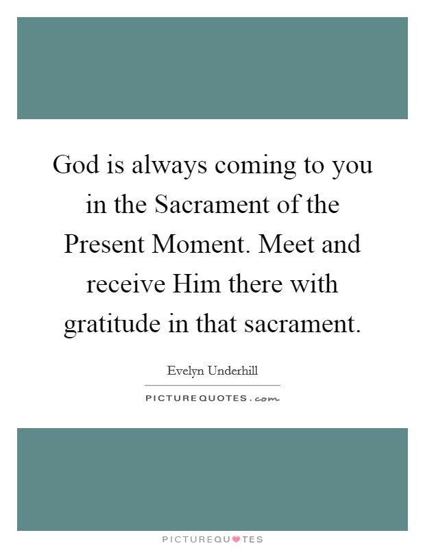 God is always coming to you in the Sacrament of the Present Moment. Meet and receive Him there with gratitude in that sacrament Picture Quote #1
