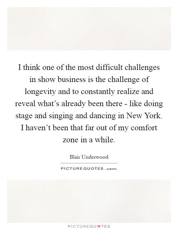 I think one of the most difficult challenges in show business is the challenge of longevity and to constantly realize and reveal what's already been there - like doing stage and singing and dancing in New York. I haven't been that far out of my comfort zone in a while Picture Quote #1