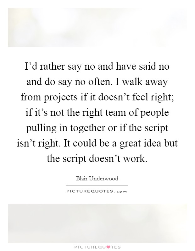 I'd rather say no and have said no and do say no often. I walk away from projects if it doesn't feel right; if it's not the right team of people pulling in together or if the script isn't right. It could be a great idea but the script doesn't work Picture Quote #1